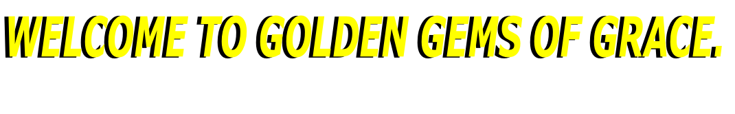 WELCOME TO GOLDEN GEMS OF GRACE.