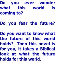 Do you ever wonder what this world is coming to?  Do you fear the future?  Do you want to know what the future of this world  holds?  Then this novel is for you, it takes a Biblical look at what the future holds for this world.